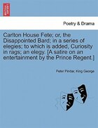 Carlton House Fete; Or, The Disappointed Bard; In A Series Of Elegies; To Which Is Added, Curiosity…