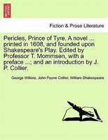 Pericles, Prince Of Tyre. A Novel ... Printed In 1608, And Founded Upon Shakespeare's Play. Edited…