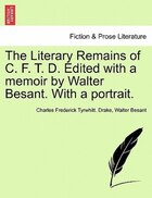 The Literary Remains Of C. F. T. D. Edited With A Memoir By Walter Besant. With A Portrait.