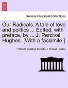 Our Radicals. A Tale Of Love And Politics ... Edited, With Preface, By ... J. Percival Hughes…