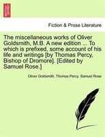 The Miscellaneous Works Of Oliver Goldsmith, M.b. A New Edition ... To Which Is Prefixed, Some…