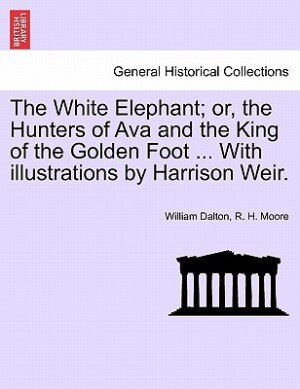 The White Elephant; or, the Hunters of Ava and the King of the Golden Foot ... With illustrations by Harrison Weir. by William Dalton