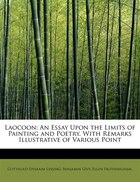 Laocoon: An Essay Upon The Limits Of Painting And Poetry. With Remarks Illustrative Of Various Point