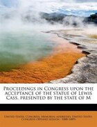 Proceedings In Congress Upon The Acceptance Of The Statue Of Lewis Cass, Presented By The State Of M