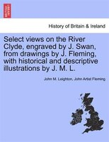 Select Views On The River Clyde, Engraved By J. Swan, From Drawings By J. Fleming, With Historical…