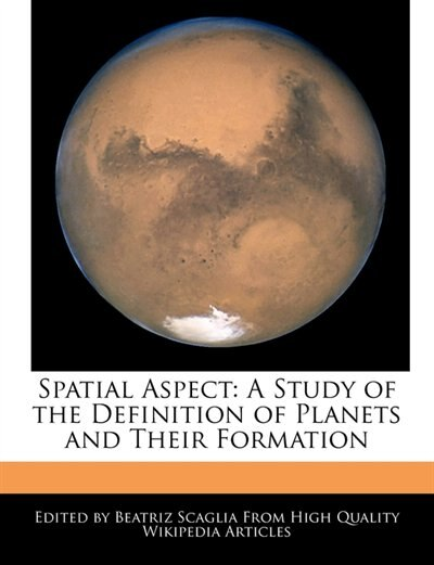 Spatial Aspect: A Study Of The Definition Of Planets And Their Formation by Beatriz Scaglia