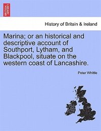 Marina; Or An Historical And Descriptive Account Of Southport, Lytham, And Blackpool, Situate On…