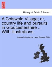 A Cotswold Village; Or, Country Life And Pursuits In Gloucestershire ... With Illustrations.