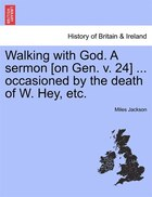 Walking With God. A Sermon [on Gen. V. 24] ... Occasioned By The Death Of W. Hey, Etc.