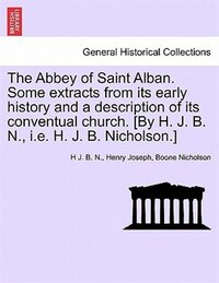 The Abbey Of Saint Alban. Some Extracts From Its Early History And A Description Of Its Conventual…
