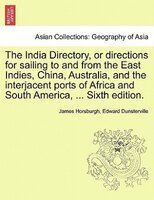 The India Directory, Or Directions For Sailing To And From The East Indies, China, Australia, And…