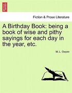A Birthday Book: Being A Book Of Wise And Pithy Sayings For Each Day In The Year, Etc.
