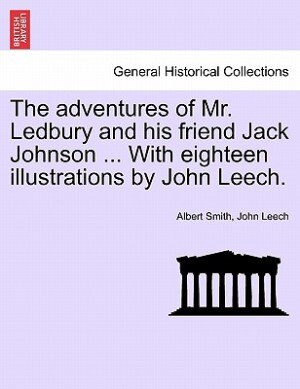 The Adventures Of Mr. Ledbury And His Friend Jack Johnson ... With Eighteen Illustrations By John Leech. by Albert Smith