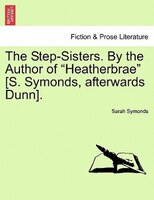 """The Step-Sisters. By the Author of """"Heatherbrae"""" [S. Symonds, afterwards Dunn]. Vol. II."""