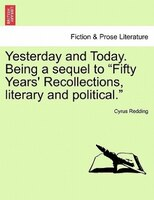"""Yesterday And Today. Being A Sequel To """"fifty Years' Recollections, Literary And Political."""""""