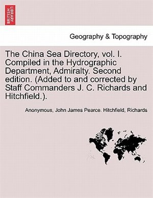 The China Sea Directory, vol. I. Compiled in the Hydrographic Department, Admiralty. Second edition. (Added to and corrected by Staff Commanders J. C. Richards and Hitchfield.). VOLUME I by Anonymous