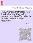 The American Metropolis From Knickerbocker Days To The Present Time: New York City life in all its…