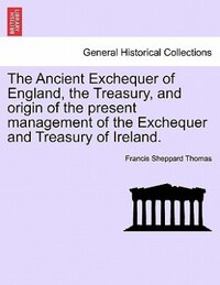 The Ancient Exchequer Of England, The Treasury, And Origin Of The Present Management Of The…