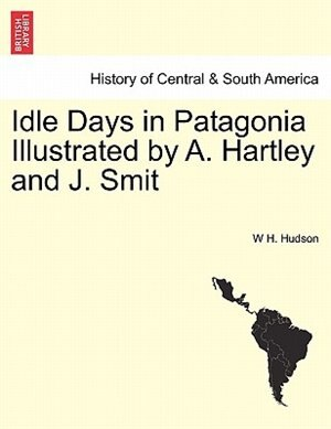 Idle Days In Patagonia Illustrated By A. Hartley And J. Smit de W H. Hudson