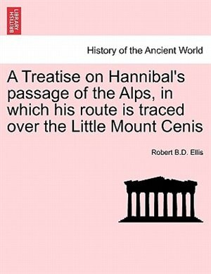 A Treatise On Hannibal's Passage Of The Alps, In Which His Route Is Traced Over The Little Mount Cenis de Robert B.D. Ellis