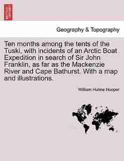 Ten Months Among The Tents Of The Tuski, With Incidents Of An Arctic Boat Expedition In Search Of Sir John Franklin, As Far As The Mackenzie River And Cape Bathurst. With A Map And Illustrations. by William Hulme Hooper