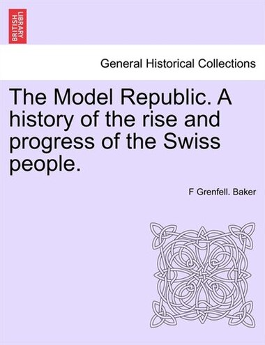 The Model Republic. A History Of The Rise And Progress Of The Swiss People. by F Grenfell. Baker