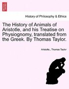 The History Of Animals Of Aristotle, And His Treatise On Physiognomy, Translated From The Greek. By…
