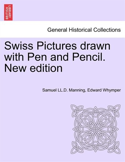 Swiss Pictures Drawn With Pen And Pencil. New Edition by Samuel LL.D. Manning