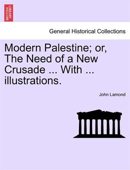 Book Modern Palestine; Or, The Need Of A New Crusade ... With ... Illustrations. by John Lamond