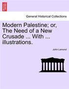 Modern Palestine; Or, The Need Of A New Crusade ... With ... Illustrations.