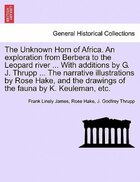 The Unknown Horn Of Africa. An Exploration From Berbera To The Leopard River ... With Additions By…