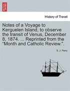 Notes Of A Voyage To Kerguelen Island, To Observe The Transit Of Venus, December 8, 1874…
