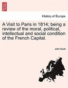 A Visit To Paris In 1814; Being A Review Of The Moral, Political, Intellectual And Social Condition…