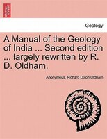 A Manual Of The Geology Of India ... Second Edition ... Largely Rewritten By R. D. Oldham.