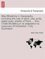 Map Modeling In Geography, Including The Use Of Sand, Clay, Putty, Paper Pulp, Plaster Of Paris…