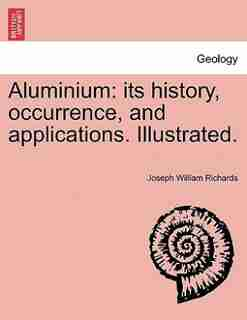 Aluminium: Its History, Occurrence, And Applications. Illustrated. by Joseph William Richards