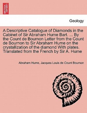 A Descriptive Catalogue of Diamonds in the Cabinet of Sir Abraham Hume Bart. ... By the Count de Bournon Letter from the Count de Bournon to Sir Abraham Hume on the crystallization of the diamond With plates. Translated from the French by Sir A. Hume by Abraham Hume