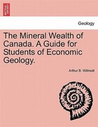 The Mineral Wealth Of Canada. A Guide For Students Of Economic Geology.