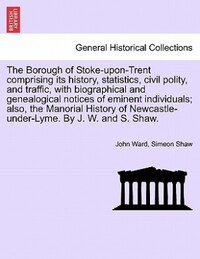 The Borough Of Stoke-upon-trent Comprising Its History, Statistics, Civil Polity, And Traffic, With…