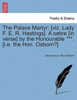 The Palace Martyr: [viz. Lady F. E. R. Hastings]. A Satire [in Verse] By The Honourable ***. [i.e…
