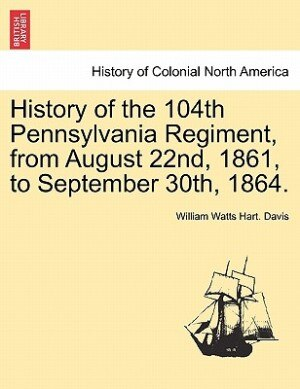 History Of The 104th Pennsylvania Regiment, From August 22nd, 1861, To September 30th, 1864. by William Watts Hart. Davis