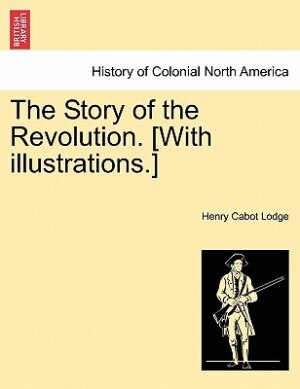 The Story Of The Revolution. [with Illustrations.] by Henry Cabot Lodge