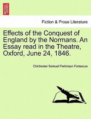 Effects Of The Conquest Of England By The Normans. An Essay Read In The Theatre, Oxford, June 24, 1846. by Chichester Samuel Parkinson Fortescue