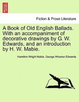 A Book Of Old English Ballads. With An Accompaniment Of Decorative Drawings By G. W. Edwards, And…