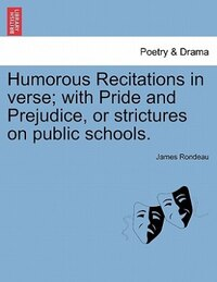 Humorous Recitations In Verse; With Pride And Prejudice, Or Strictures On Public Schools.