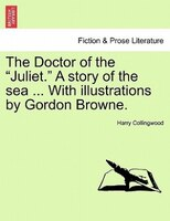 """The Doctor of the """"Juliet."""" A story of the sea ... With illustrations by Gordon Browne."""