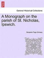 A Monograph On The Parish Of St. Nicholas, Ipswich.