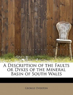 A Description Of The Faults Or Dykes Of The Mineral Basin Of South Wales by George Overton