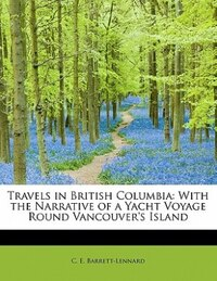 Travels In British Columbia: With The Narrative Of A Yacht Voyage Round Vancouver's Island