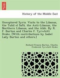 Unexplored Syria. Visits To The Libanus, The Tulu?l El Safa?, The Anti-libanus, The Northern…